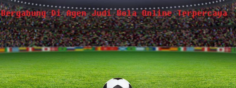 Bergabung Di Agen Judi Bola Online Terpercaya
